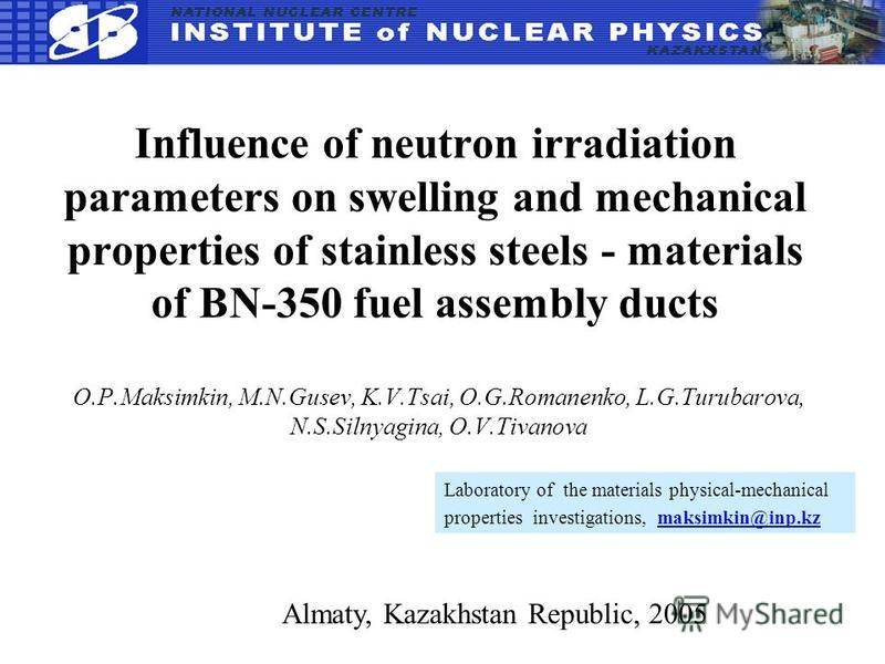 Influence of neutron irradiation parameters on swelling and mechanical properties of stainless steels - materials of BN-350 fuel assembly ducts O.P.Maksimkin, M.N.Gusev, K.V.Tsai, O.G.Romanenko, L.G.Turubarova, N.S.Silnyagina, O.V.Tivanova Almaty, Ka