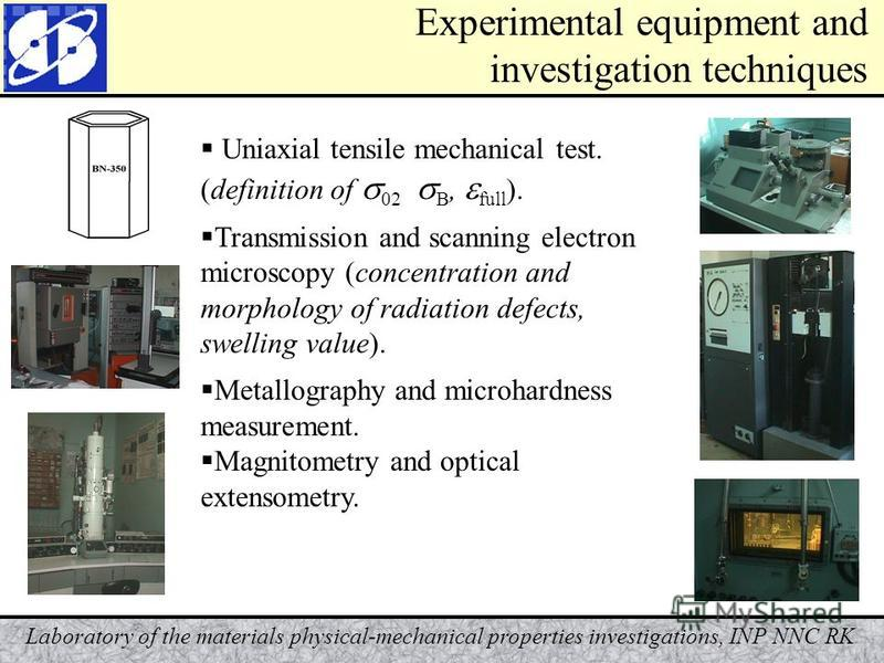 Laboratory of the materials physical-mechanical properties investigations, INP NNC RK Experimental equipment and investigation techniques Uniaxial tensile mechanical test. (definition of 02 В, full ). Transmission and scanning electron microscopy (co