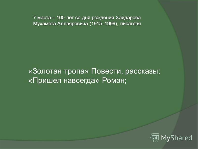 7 марта – 100 лет со дня рождения Хайдарова Мухамета Аллаяровича (1915–1999), писателя «Золотая тропа» Повести, рассказы; «Пришел навсегда» Роман;