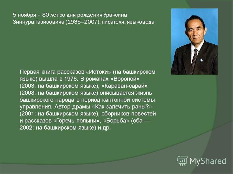 5 ноября – 80 лет со дня рождения Ураксина Зиннура Газизовича (1935–2007), писателя, языковеда Первая книга рассказов «Истоки» (на башкирском языке) вышла в 1976. В романах «Вороной» (2003; на башкирском языке), «Караван-сарай» (2008; на башкирском я