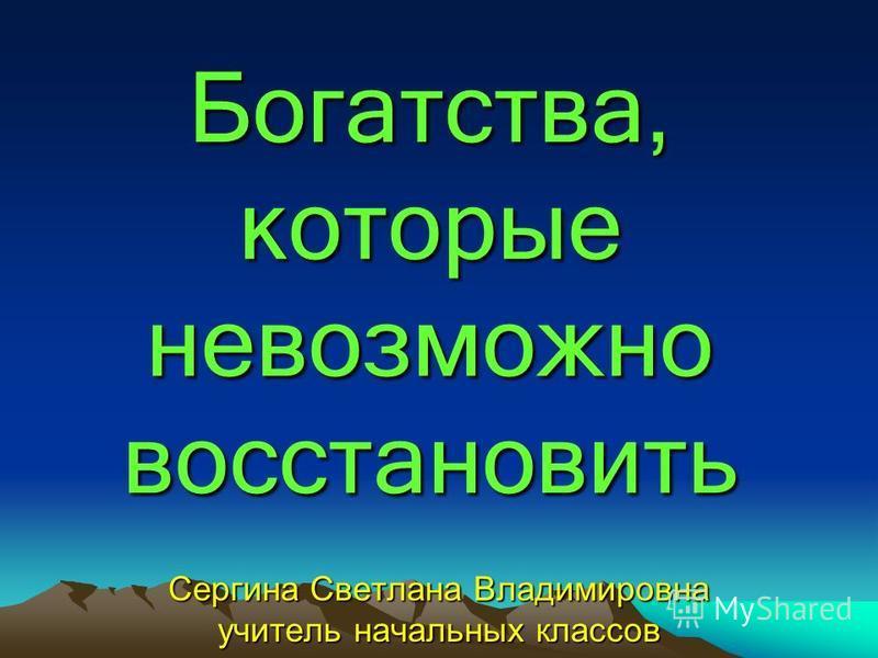 Богатства, которые невозможно восстановить Сергина Светлана Владимировна учитель начальных классов