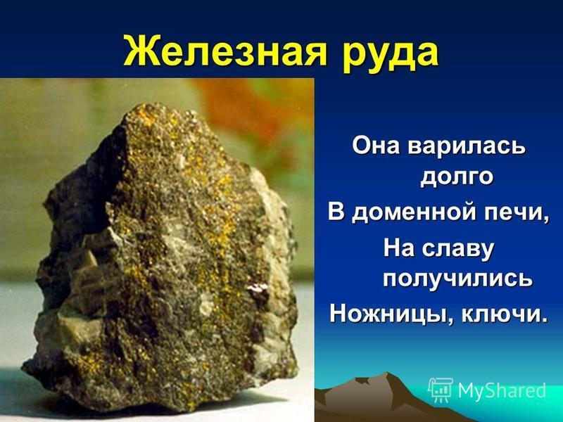 Железная руда Она варилась долго В доменной печи, На славу получились Ножницы, ключи.