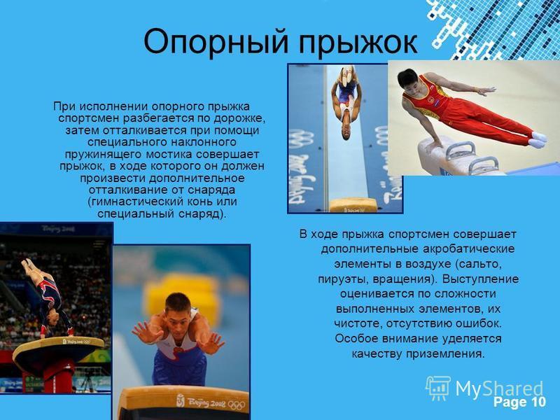 Powerpoint Templates Page 10 Опорный прыжок При исполнении опорного прыжка спортсмен разбегается по дорожке, затем отталкивается при помощи специального наклонного пружинящего мостика совершает прыжок, в ходе которого он должен произвести дополнитель