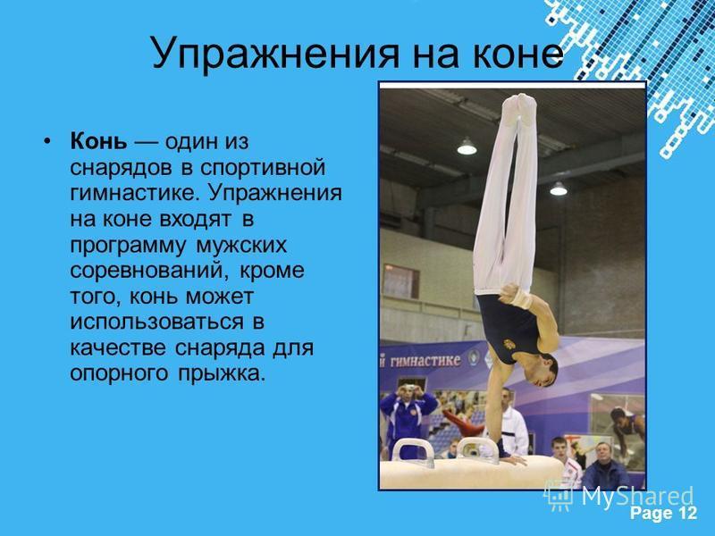 Powerpoint Templates Page 12 Упражнения на коне Конь один из снарядов в спортивной гимнастике. Упражнения на коне входят в программу мужских соревнований, кроме того, конь может использоваться в качестве снаряда для опорного прыжка.