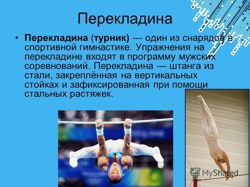Powerpoint Templates Page 13 Перекладина Перекладина (турник) один из снарядов в спортивной гимнастике. Упражнения на перекладине входят в программу мужских соревнований. Перекладина штанга из стали, закреплённая на вертикальных стойках и зафиксирова