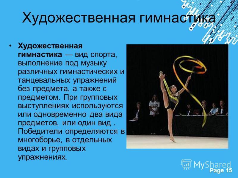 Powerpoint Templates Page 15 Художественная гимнастика Художественная гимнастика вид спорта, выполнение под музыку различных гимнастических и танцевальных упражнений без предмета, а также с предметом. При групповых выступлениях используются или однов