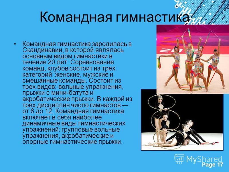 Powerpoint Templates Page 17 Командная гимнастика Командная гимнастика зародилась в Скандинавии, в которой являлась основным видом гимнастики в течение 20 лет. Соревнование команд, клубов состоит из трех категорий: женские, мужские и смешанные команд