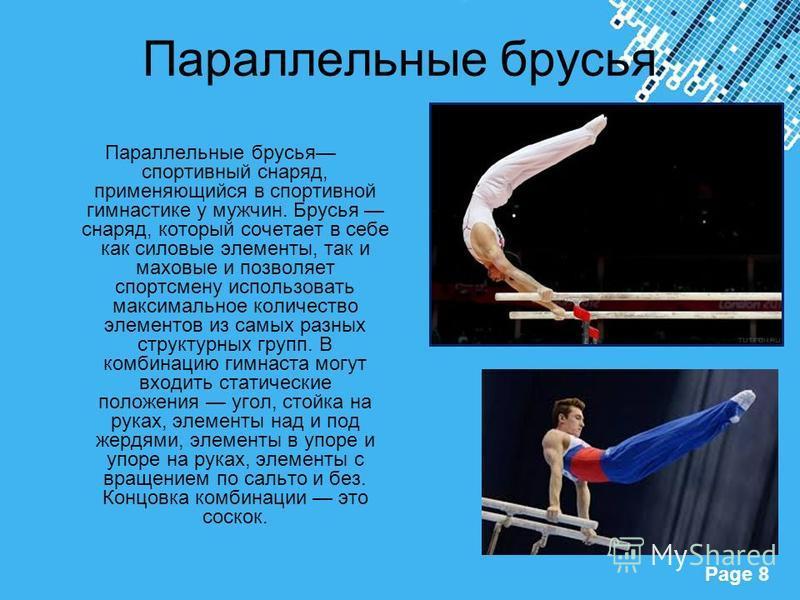 Powerpoint Templates Page 8 Параллельные брусья Параллельные брусья спортивный снаряд, применяющийся в спортивной гимнастике у мужчин. Брусья снаряд, который сочетает в себе как силовые элементы, так и маховые и позволяет спортсмену использовать макс