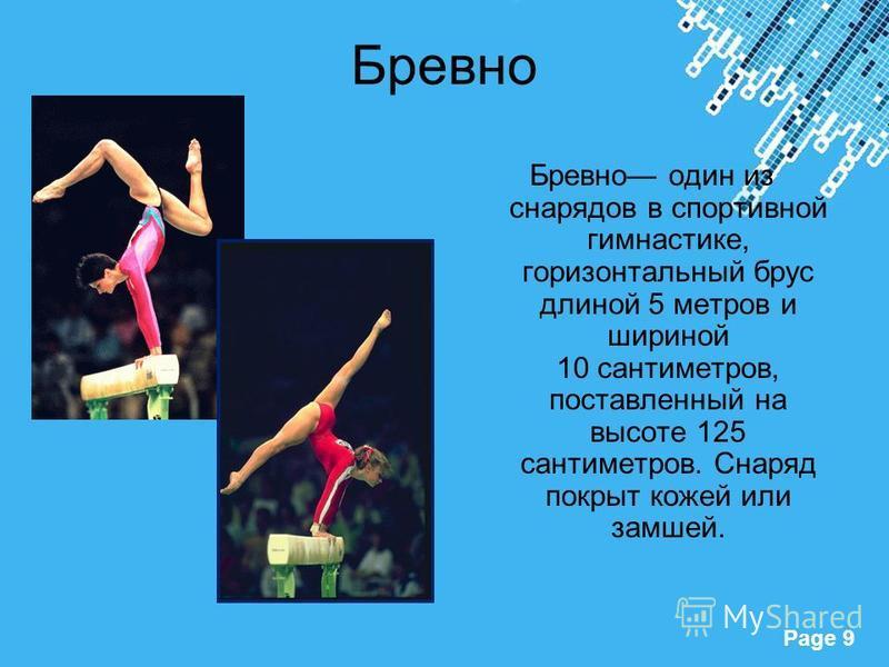 Powerpoint Templates Page 9 Бревно Бревно один из снарядов в спортивной гимнастике, горизонтальный брус длиной 5 метров и шириной 10 сантиметров, поставленный на высоте 125 сантиметров. Снаряд покрыт кожей или замшей.