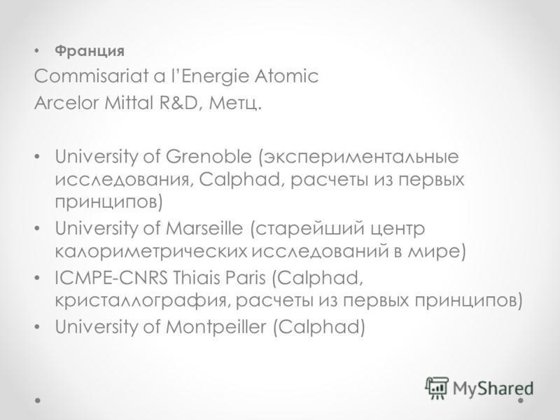 Франция Commisariat a lEnergie Atomic Arcelor Mittal R&D, Метц. University of Grenoble (экспериментальные исследования, Calphad, расчеты из первых принципов) University of Marseille (старейший центр калориметрических исследований в мире) ICMPE-CNRS T