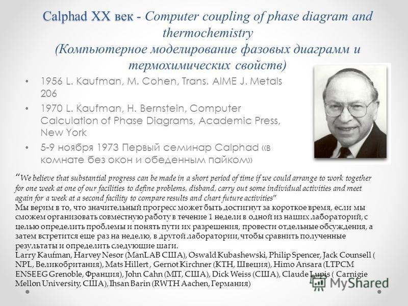 Calphad XX век - Calphad XX век - Computer coupling of phase diagram and thermochemistry (Компьютерное моделирование фазовых диаграмм и термохимических свойств) 1956 L. Kaufman, M. Cohen, Trans. AIME J. Metals 206 1970 L. Kaufman, H. Bernstein, Compu