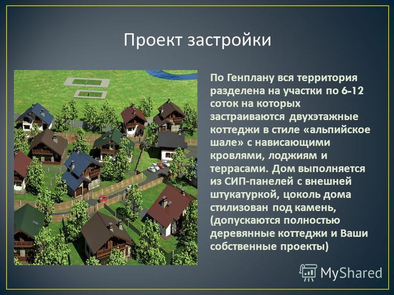 По Генплану вся территория разделена на участки по 6-12 соток на которых застраиваются двухэтажные коттеджи в стиле « альпийское шале » с нависающими кровлями, лоджиям и террасами. Дом выполняется из СИП - панелей с внешней штукатуркой, цоколь дома с