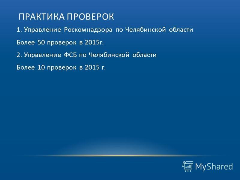 ПРАКТИКА ПРОВЕРОК 1. Управление Роскомнадзора по Челябинской области Более 50 проверок в 2015 г. 2. Управление ФСБ по Челябинской области Более 10 проверок в 2015 г.
