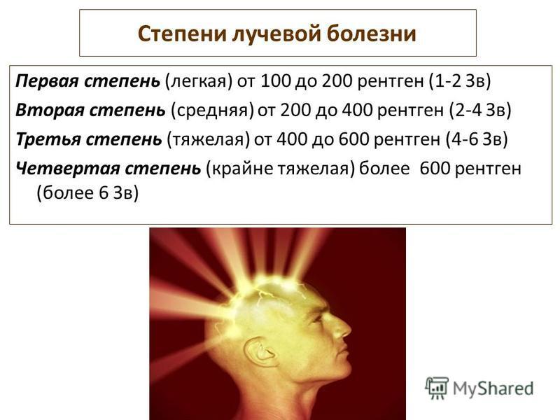Степени лучевой болезни Первая степень (легкая) от 100 до 200 рентген (1-2 Зв) Вторая степень (средняя) от 200 до 400 рентген (2-4 Зв) Третья степень (тяжелая) от 400 до 600 рентген (4-6 Зв) Четвертая степень (крайне тяжелая) более 600 рентген (более
