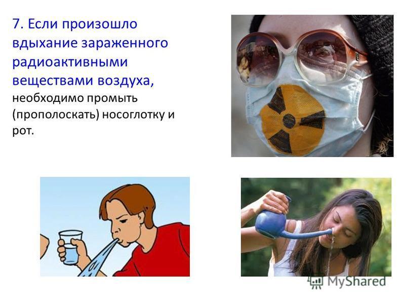 7. Если произошло вдыхание зараженного радиоактивными веществами воздуха, необходимо промыть (прополоскать) носоглотку и рот.