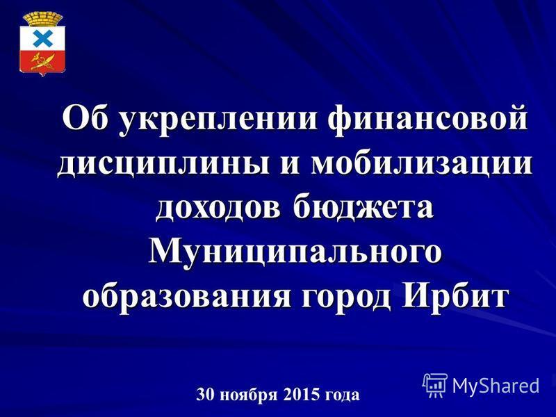 Об укреплении финансовой дисциплины и мобилизации доходов бюджета Муниципального образования город Ирбит 30 ноября 2015 года
