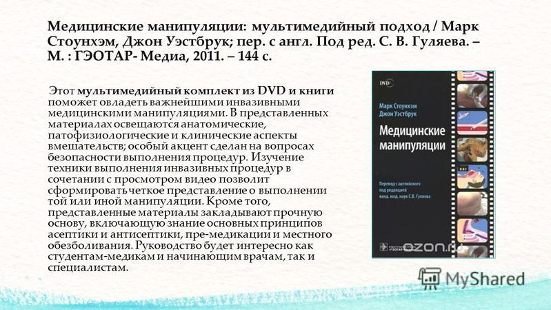 Медицинские манипуляции: мультимедийный подход / Марк Стоунхэм, Джон Уэстбрук; пер. с англ. Под ред. С. В. Гуляева. – М. : ГЭОТАР- Медиа, 2011. – 144 с. Этот мультимедийный комплект из DVD и книги поможет овладеть важнейшими инвазивными медицинскими