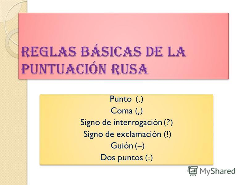 Reglas básicas de la puntuación rusa Punto (.) Coma (,) Signo de interrogación (?) Signo de exclamación (!) Guión (–) Dos puntos (:) Punto (.) Coma (,) Signo de interrogación (?) Signo de exclamación (!) Guión (–) Dos puntos (:)