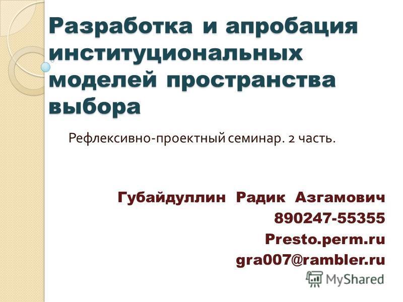 Разработка и апробация институциональных моделей пространства выбора Рефлексивно - проектный семинар. 2 часть. Губайдуллин Радик Азгамович 890247-55355 Presto.perm.ru gra007@rambler.ru