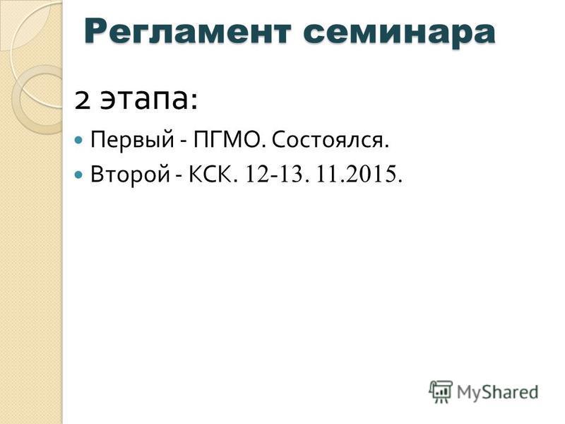 Регламент семинара Регламент семинара 2 этапа : Первый - ПГМО. Состоялся. Второй - КСК. 12-13. 11.2015.