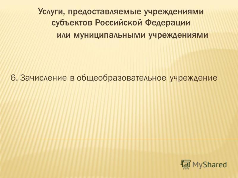 Услуги, предоставляемые учреждениями субъектов Российской Федерации или муниципальными учреждениями 6. Зачисление в общеобразовательное учреждение