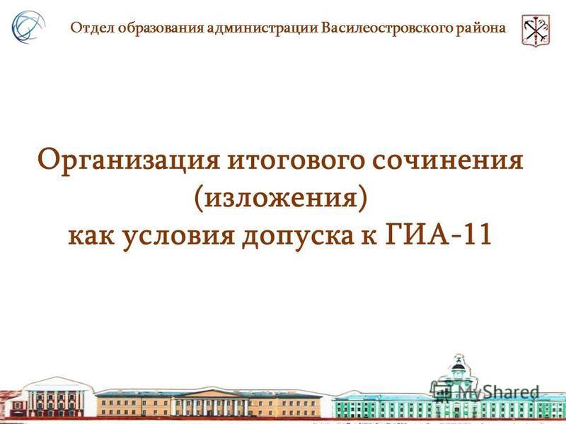 Организация итогового сочинения (изложения) как условия допуска к ГИА-11 Отдел образования администрации Василеостровского района