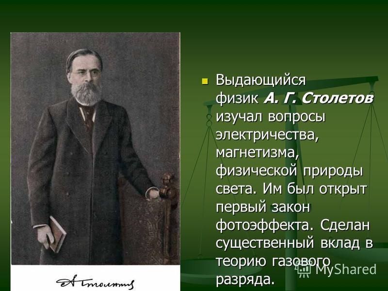 Выдающийся физик А. Г. Столетов изучал вопросы электричества, магнетизма, физической природы света. Им был открыт первый закон фотоэффекта. Сделан существенный вклад в теорию газового разряда.