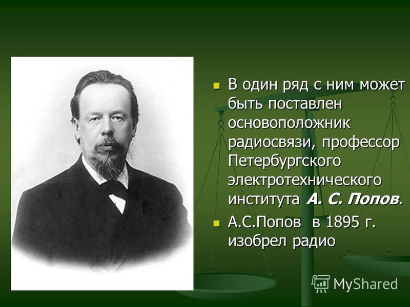 В один ряд с ним может быть поставлен основоположник радиосвязи, профессор Петербургского электротехнического института А. С. Попов. А.С.Попов в 1895 г. изобрел радио