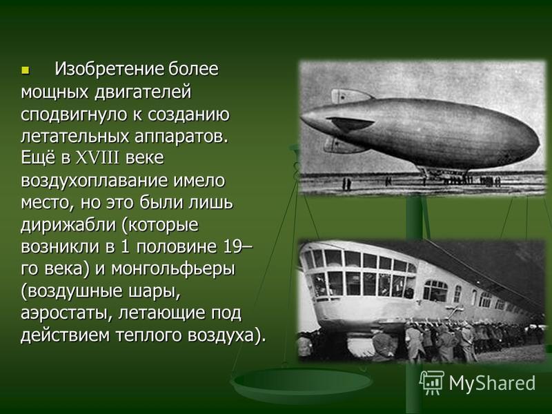 Изобретение более мощных двигателей сподвигнуло к созданию летательных аппаратов. Ещё в XVIII веке воздухоплавание имело место, но это были лишь дирижабли (которые возникли в 1 половине 19– го века) и монгольфьеры (воздушные шары, аэростаты, летающие