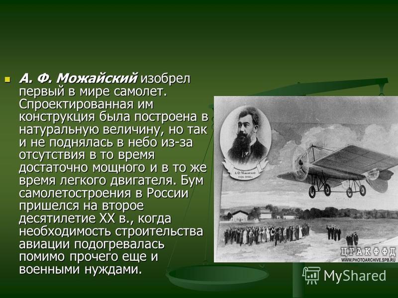 А. Ф. Можайский изобрел первый в мире самолет. Спроектированная им конструкция была построена в натуральную величину, но так и не поднялась в небо из-за отсутствия в то время достаточно мощного и в то же время легкого двигателя. Бум самолетостроения
