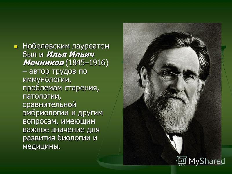 Нобелевским лауреатом был и Илья Ильич Мечников (1845–1916) – автор трудов по иммунологии, проблемам старения, патологии, сравнительной эмбриологии и другим вопросам, имеющим важное значение для развития биологии и медицины. Нобелевским лауреатом был