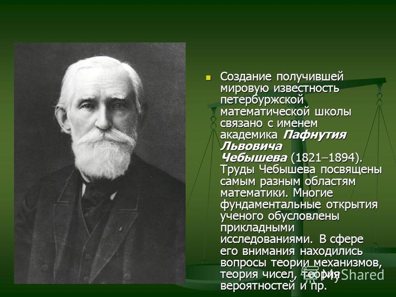Создание получившей мировую известность петербуржской математической школы связано с именем академика Пафнутия Львовича Чебышева (1821–1894). Труды Чебышева посвящены самым разным областям математики. Многие фундаментальные открытия ученого обусловле