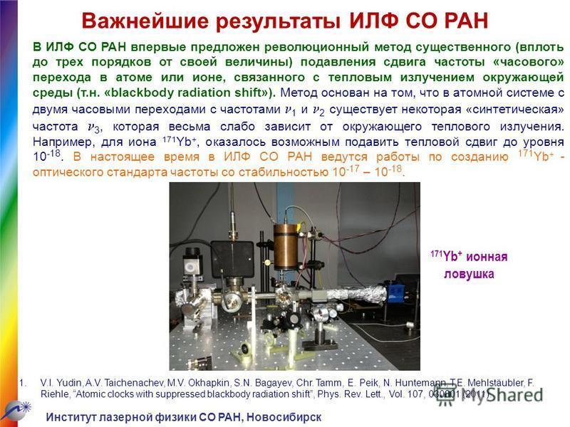 Важнейшие результаты ИЛФ СО РАН В ИЛФ СО РАН впервые предложен революционный метод существенного (вплоть до трех порядков от своей величины) подавления сдвига частоты «часового» перехода в атоме или ионе, связанного с тепловым излучением окружающей с
