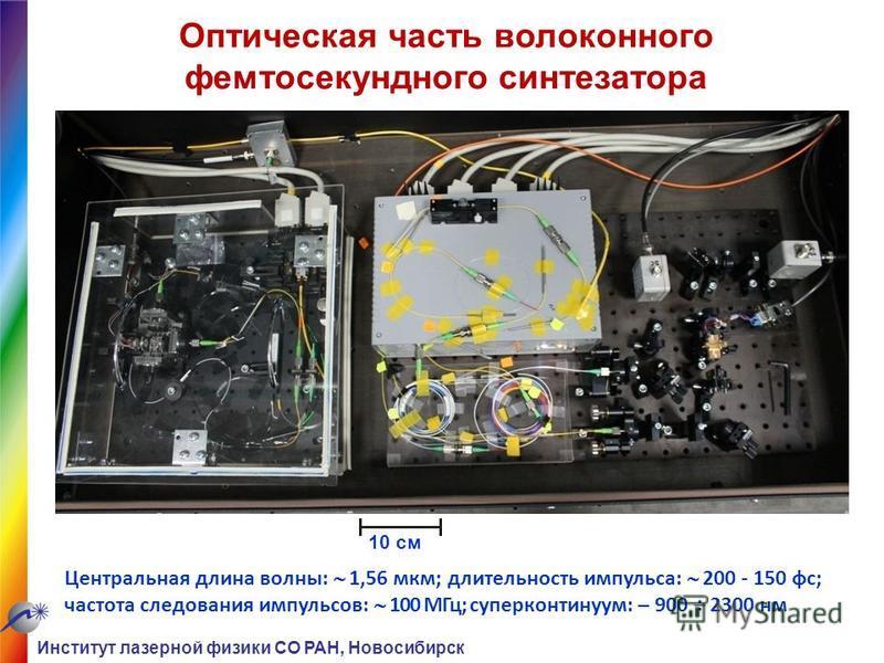 Оптическая часть волоконного фемтосекундного синтезатора 10 см Центральная длина волны: 1,56 мкм; длительность импульса: 200 - 150 фз; частота следования импульсов: 100 МГц; суперконтинуум: – 900 2300 нм Институт лазерной физики СО РАН, Новосибирск