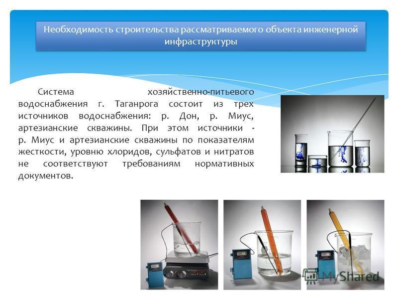 Система хозяйственно-питьевого водоснабжения г. Таганрога состоит из трех источников водоснабжения: р. Дон, р. Миус, артезианские скважины. При этом источники - р. Миус и артезианские скважины по показателям жесткости, уровню хлоридов, сульфатов и ни