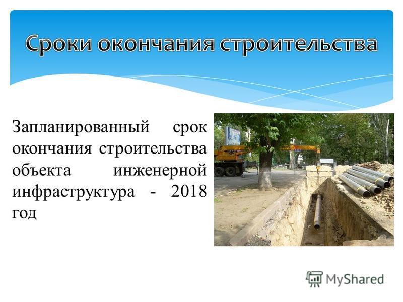 Запланированный срок окончания строительства объекта инженерной инфраструктура - 2018 год