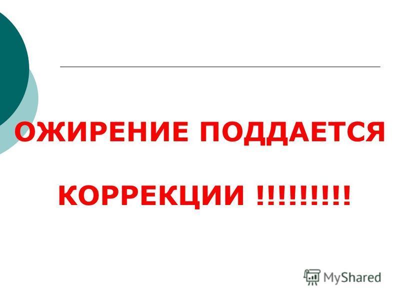 ОЖИРЕНИЕ ПОДДАЕТСЯ КОРРЕКЦИИ !!!!!!!!!