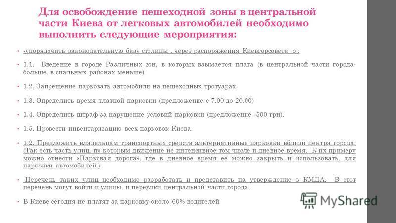 Для освобождение пешеходной зоны в центральной части Киева от легковых автомобилей необходимо выполнить следующие мероприятия: -упорядочить законодательную базу столицы, через распоряжения Киевгорсовета о : 1.1. Введение в городе Различных зон, в кот