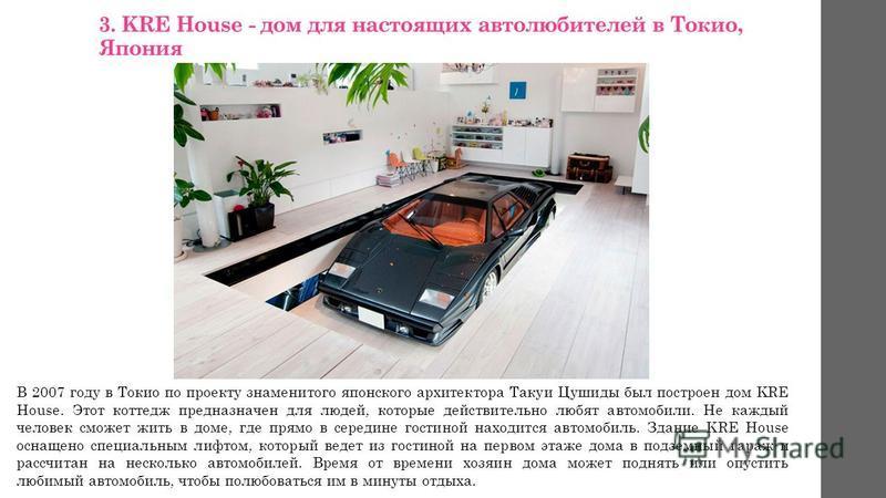 3. KRE House - дом для настоящих автолюбителей в Токио, Япония В 2007 году в Токио по проекту знаменитого японского архитектора Такуи Цушиды был построен дом KRE House. Этот коттедж предназначен для людей, которые действительно любят автомобили. Не к