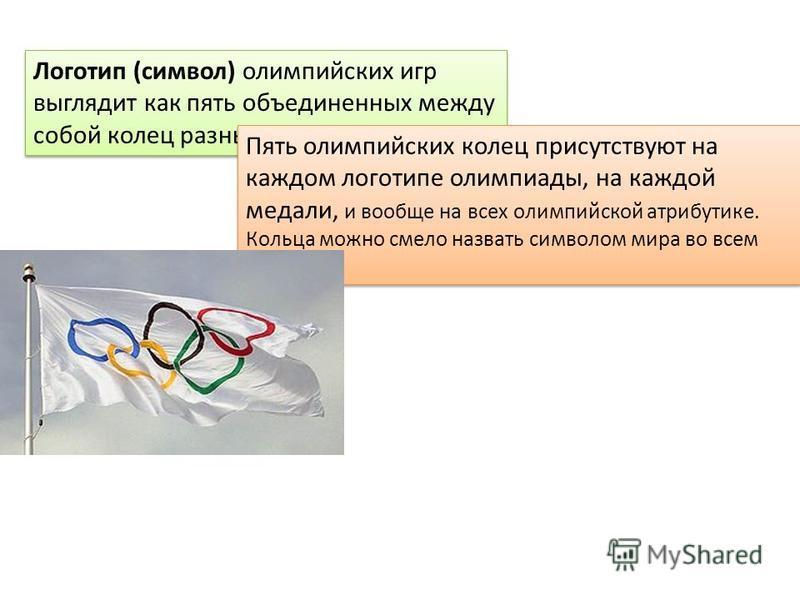 Логотип (символ) олимпийских игр выглядит как пять объединенных между собой колец разных цветов. Пять олимпийских колец присутствуют на каждом логотипе олимпиады, на каждой медали, и вообще на всех олимпийской атрибутике. Кольца можно смело назвать с