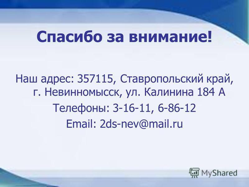 Спасибо за внимание! Наш адрес: 357115, Ставропольский край, г. Невинномысск, ул. Калинина 184 А Телефоны: 3-16-11, 6-86-12 Email: 2ds-nev@mail.ru