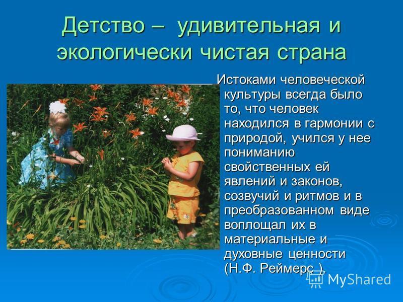 Детство – удивительная и экологически чистая страна Истоками человеческой культуры всегда было то, что человек находился в гармонии с природой, учился у нее пониманию свойственных ей явлений и законов, созвучий и ритмов и в преобразованном виде вопло