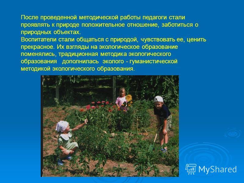 После проведенной методической работы педагоги стали проявлять к природе положительное отношение, заботиться о природных объектах. Воспитатели стали общаться с природой, чувствовать ее, ценить прекрасное. Их взгляды на экологическое образование помен