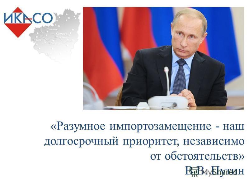 «Разумное импортозамещение - наш долгосрочный приоритет, независимо от обстоятельств» В.В. Путин