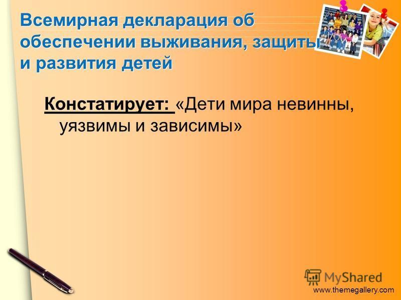 www.themegallery.com Всемирная декларация об обеспечении выживания, защиты и развития детей Констатирует: «Дети мира невинны, уязвимы и зависимы»