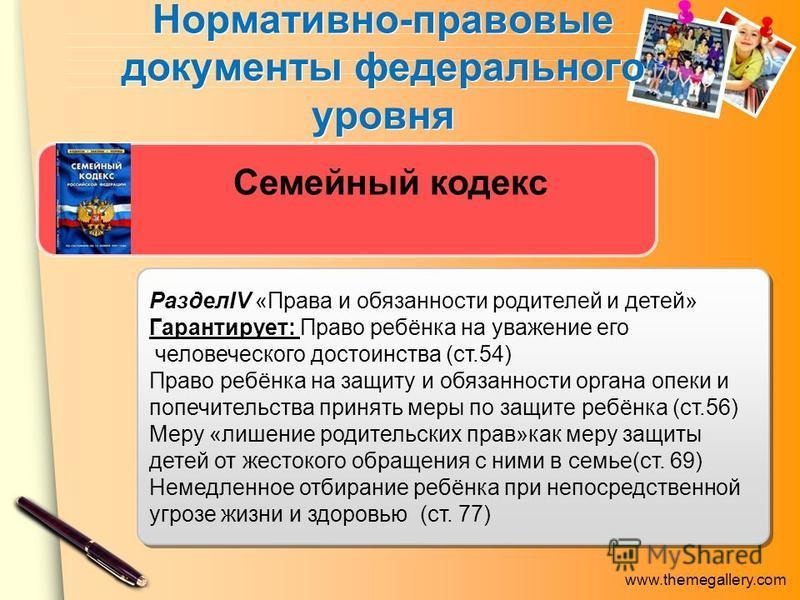 www.themegallery.com Нормативно-правовые документы федерального уровня Семейный кодекс РазделIV «Права и обязанности родителей и детей» Гарантирует: Право ребёнка на уважение его человеческого достоинства (ст.54) Право ребёнка на защиту и обязанности