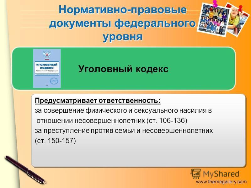 www.themegallery.com Нормативно-правовые документы федерального уровня Уголовный кодекс Предусматривает ответственность: за совершение физического и сексуального насилия в отношении несовершеннолетних (ст. 106-136) за преступление против семьи и несо