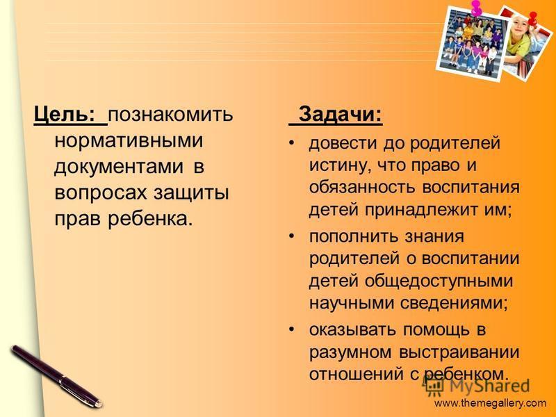 www.themegallery.com Цель: познакомить нормативными документами в вопросах защиты прав ребенка. Задачи: довести до родителей истину, что право и обязанность воспитания детей принадлежит им; пополнить знания родителей о воспитании детей общедоступными