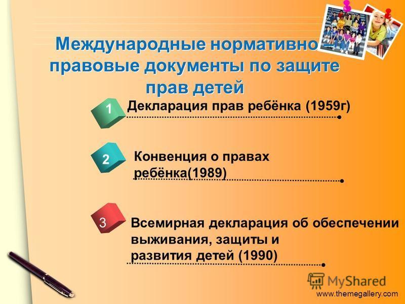 www.themegallery.com Международные нормативно – правовые документы по защите прав детей Декларация прав ребёнка (1959 г) 1 2 Конвенция о правах ребёнка(1989) Всемирная декларация об обеспечении выживания, защиты и развития детей (1990) 3