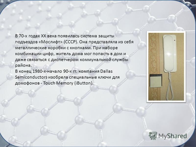 В 70-х годах XX века появилась система защиты подъездов «Мослифт» (СССР). Она представляла из себя металлические коробки с кнопками. При наборе комбинации цифр, житель дома мог попасть в дом и даже связаться с диспетчером коммунальной службы района.